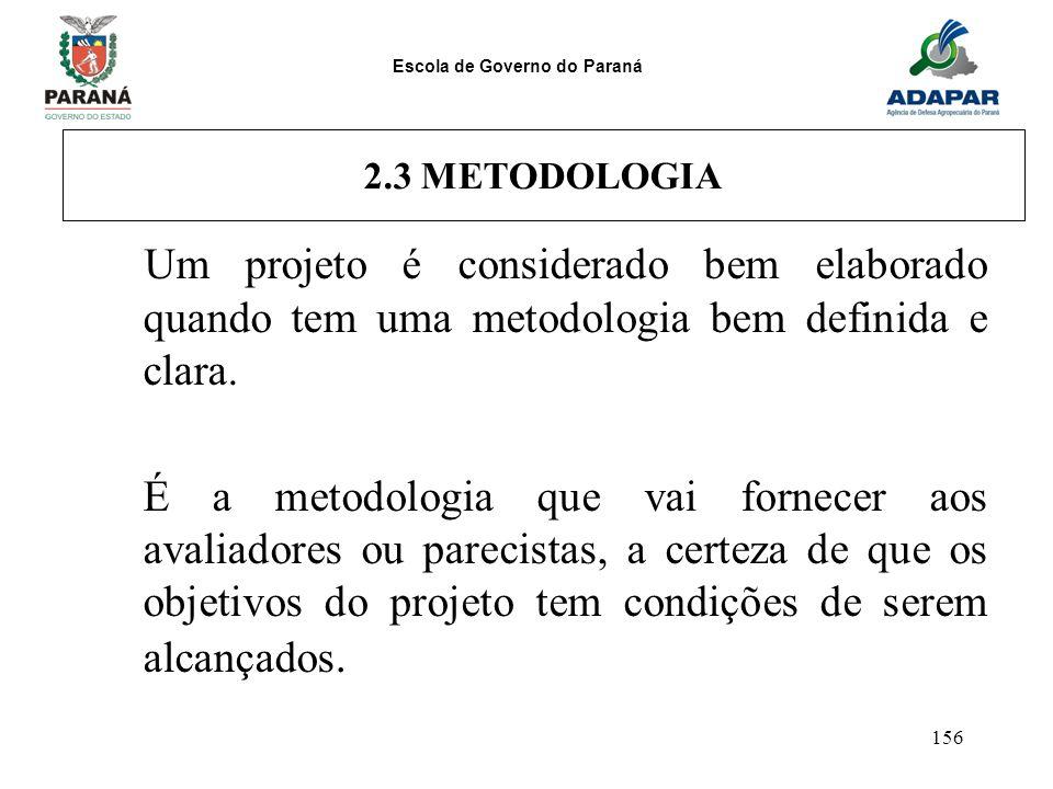 Escola de Governo do Paraná 156 2.3 METODOLOGIA Um projeto é considerado bem elaborado quando tem uma metodologia bem definida e clara. É a metodologi