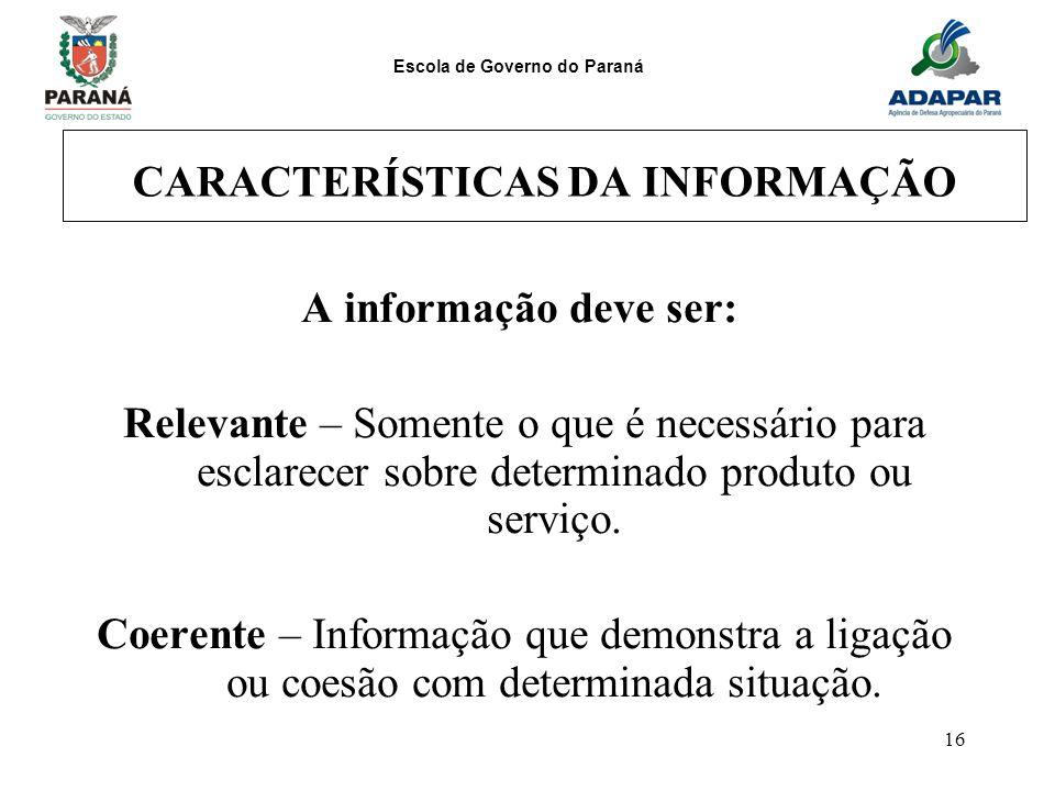 Escola de Governo do Paraná 16 CARACTERÍSTICAS DA INFORMAÇÃO A informação deve ser: Relevante – Somente o que é necessário para esclarecer sobre deter
