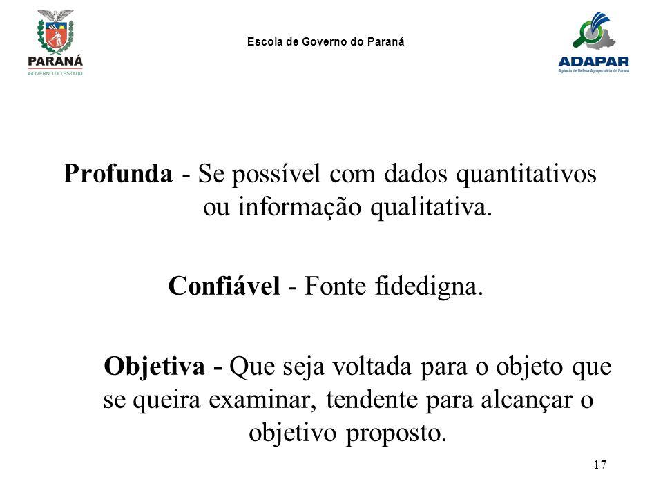 Escola de Governo do Paraná 17 Profunda - Se possível com dados quantitativos ou informação qualitativa. Confiável - Fonte fidedigna. Objetiva - Que s