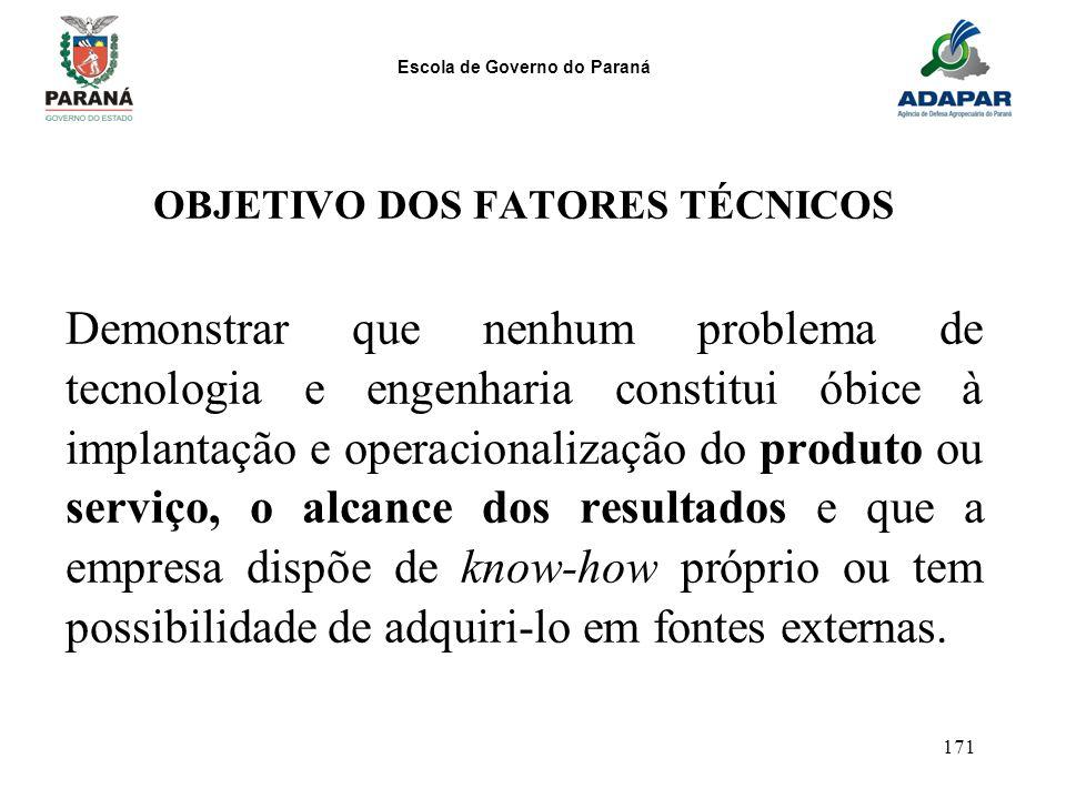 Escola de Governo do Paraná 171 OBJETIVO DOS FATORES TÉCNICOS Demonstrar que nenhum problema de tecnologia e engenharia constitui óbice à implantação
