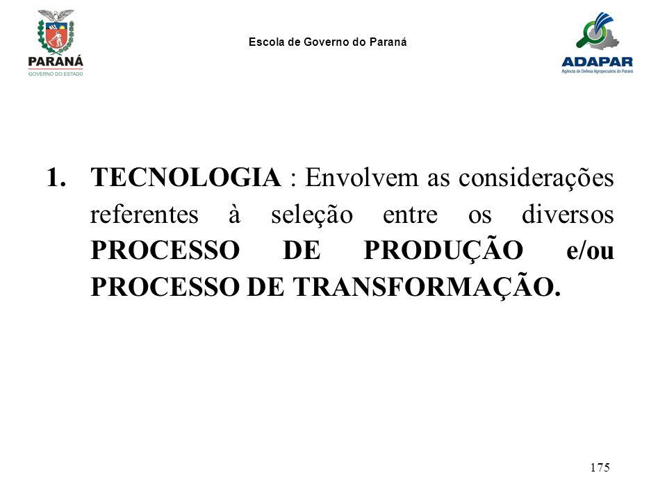 Escola de Governo do Paraná 175 1.TECNOLOGIA : Envolvem as considerações referentes à seleção entre os diversos PROCESSO DE PRODUÇÃO e/ou PROCESSO DE
