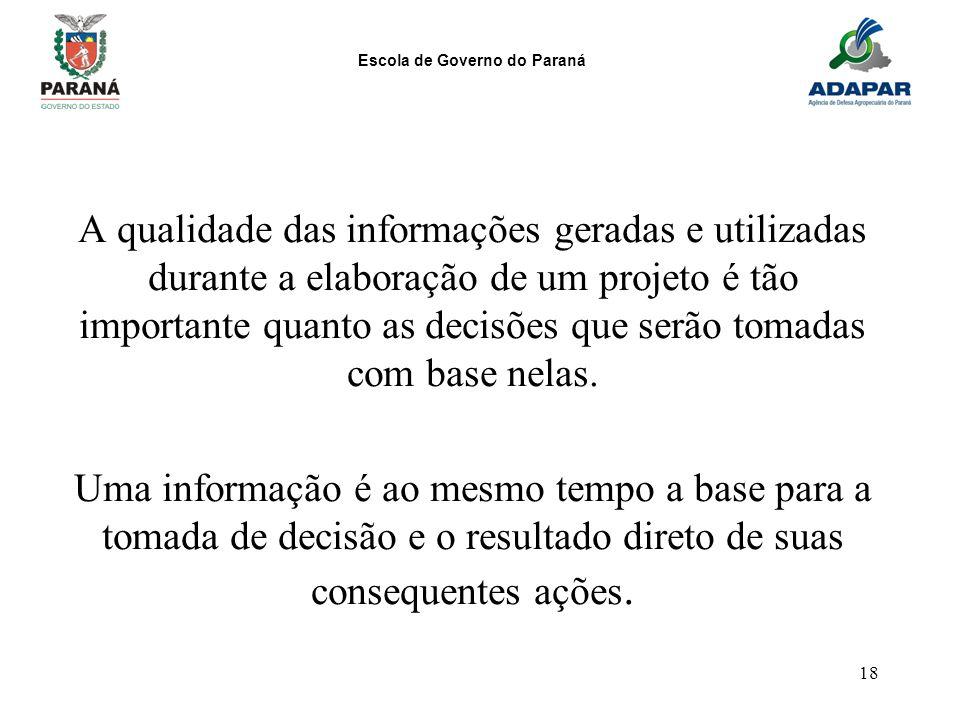 Escola de Governo do Paraná 18 A qualidade das informações geradas e utilizadas durante a elaboração de um projeto é tão importante quanto as decisões