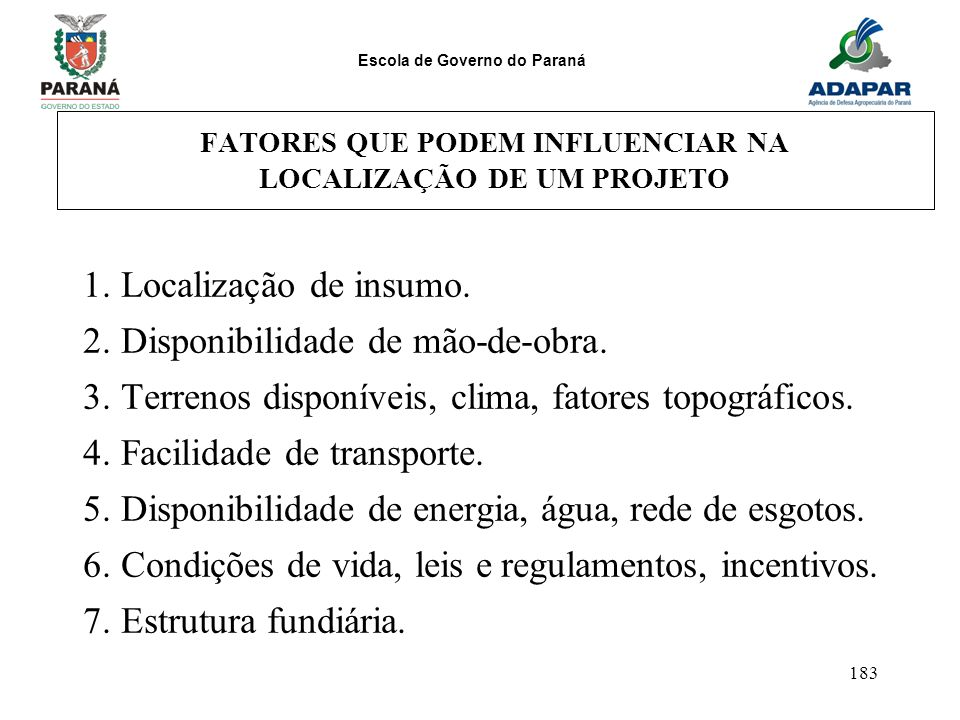 Escola de Governo do Paraná 183 FATORES QUE PODEM INFLUENCIAR NA LOCALIZAÇÃO DE UM PROJETO 1. Localização de insumo. 2. Disponibilidade de mão-de-obra