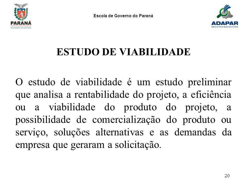 Escola de Governo do Paraná 20 ESTUDO DE VIABILIDADE O estudo de viabilidade é um estudo preliminar que analisa a rentabilidade do projeto, a eficiênc