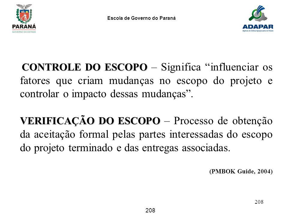 Escola de Governo do Paraná 208 CONTROLE DO ESCOPO CONTROLE DO ESCOPO – Significa influenciar os fatores que criam mudanças no escopo do projeto e con