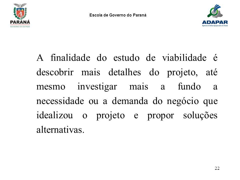 Escola de Governo do Paraná 22 A finalidade do estudo de viabilidade é descobrir mais detalhes do projeto, até mesmo investigar mais a fundo a necessi
