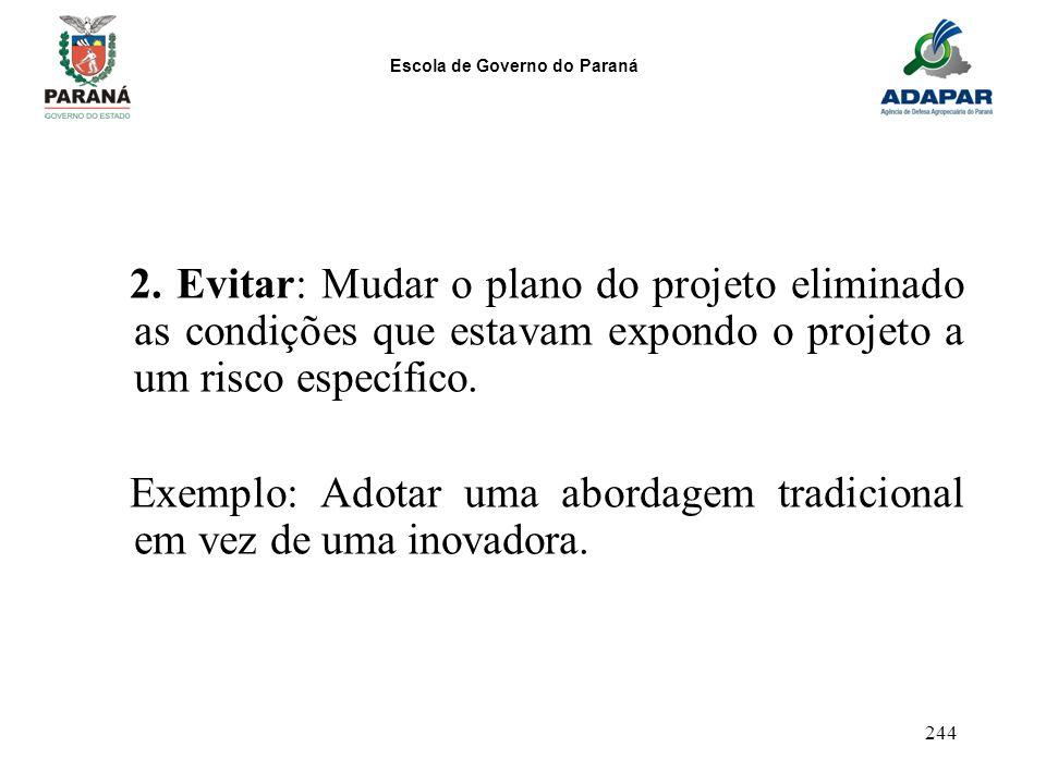 Escola de Governo do Paraná 244 2. Evitar: Mudar o plano do projeto eliminado as condições que estavam expondo o projeto a um risco específico. Exempl