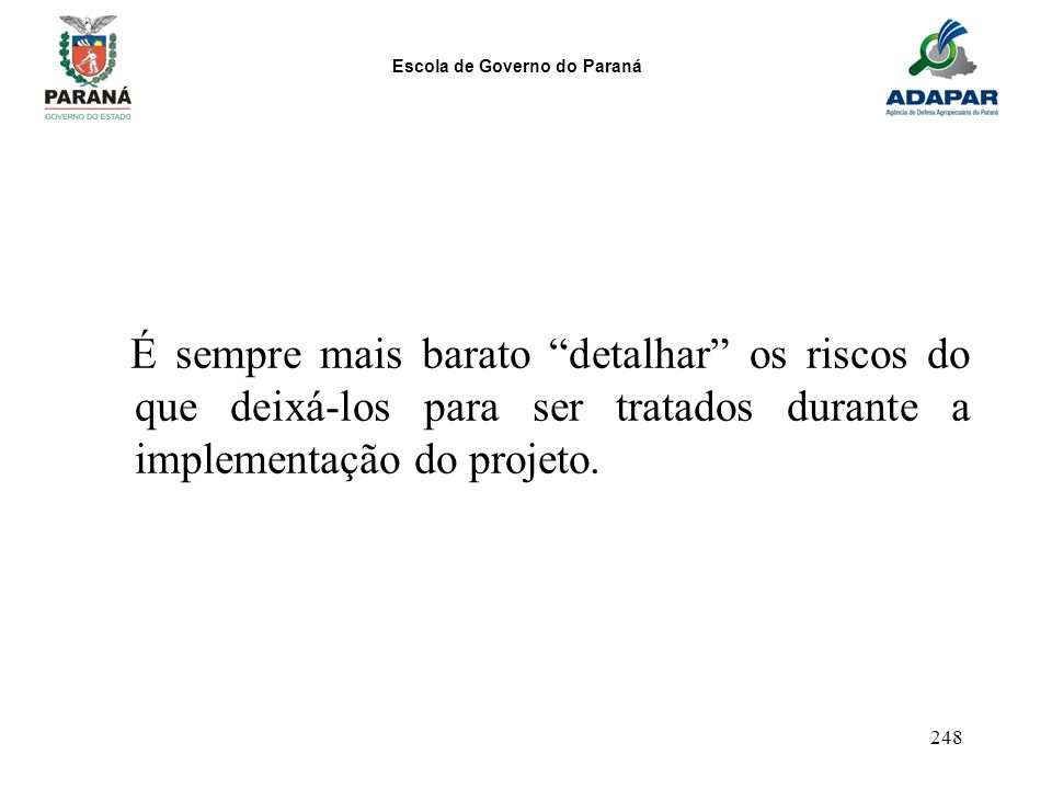 Escola de Governo do Paraná 248 É sempre mais barato detalhar os riscos do que deixá-los para ser tratados durante a implementação do projeto.