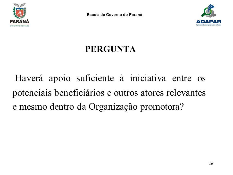 Escola de Governo do Paraná 26 PERGUNTA Haverá apoio suficiente à iniciativa entre os potenciais beneficiários e outros atores relevantes e mesmo dent