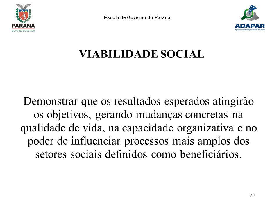 Escola de Governo do Paraná 27 VIABILIDADE SOCIAL Demonstrar que os resultados esperados atingirão os objetivos, gerando mudanças concretas na qualida