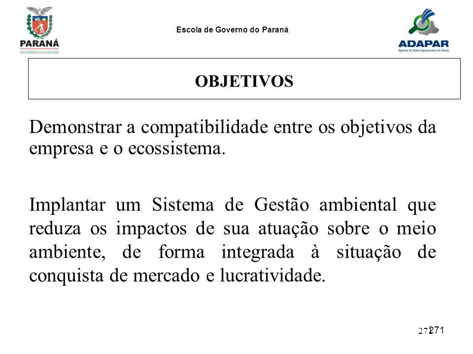 Escola de Governo do Paraná 271 OBJETIVOS Demonstrar a compatibilidade entre os objetivos da empresa e o ecossistema. Implantar um Sistema de Gestão a