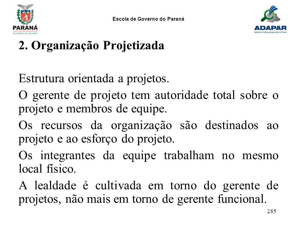 Escola de Governo do Paraná 285 2. Organização Projetizada Estrutura orientada a projetos. O gerente de projeto tem autoridade total sobre o projeto e