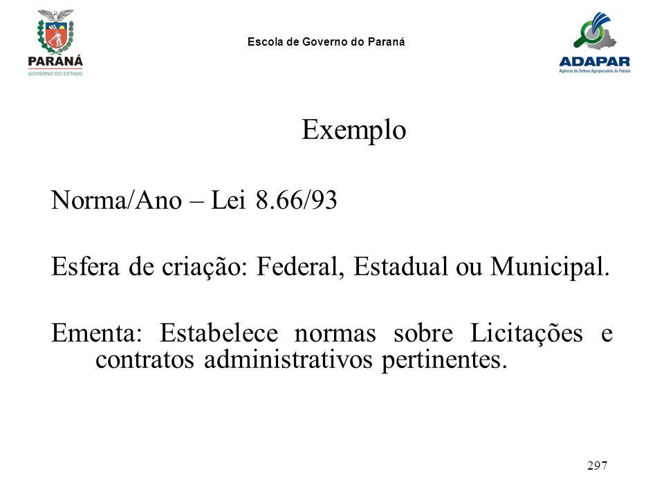 Escola de Governo do Paraná 297 Exemplo Norma/Ano – Lei 8.66/93 Esfera de criação: Federal, Estadual ou Municipal. Ementa: Estabelece normas sobre Lic