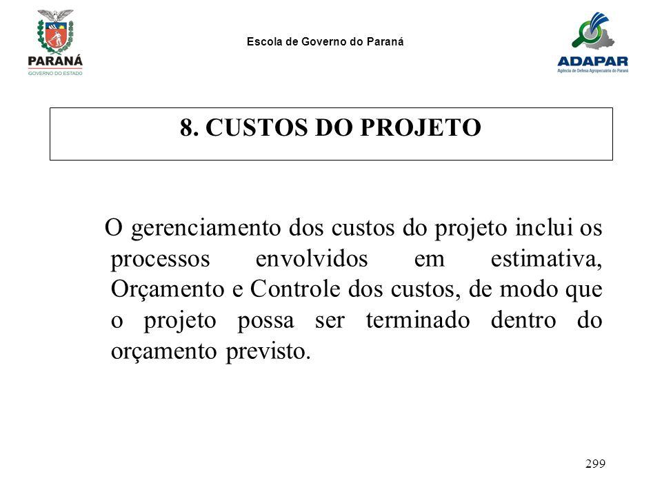 Escola de Governo do Paraná 299 8. CUSTOS DO PROJETO O gerenciamento dos custos do projeto inclui os processos envolvidos em estimativa, Orçamento e C