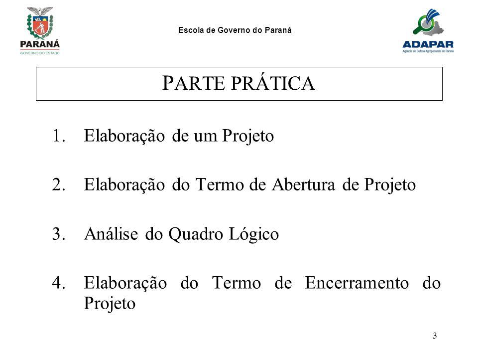 Escola de Governo do Paraná 3 P ARTE PRÁTICA 1.Elaboração de um Projeto 2.Elaboração do Termo de Abertura de Projeto 3.Análise do Quadro Lógico 4.Elab
