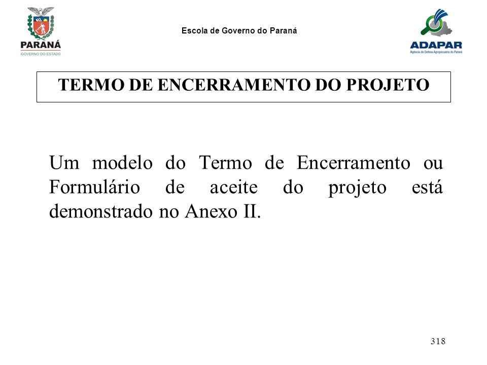 Escola de Governo do Paraná 318 TERMO DE ENCERRAMENTO DO PROJETO Um modelo do Termo de Encerramento ou Formulário de aceite do projeto está demonstrad