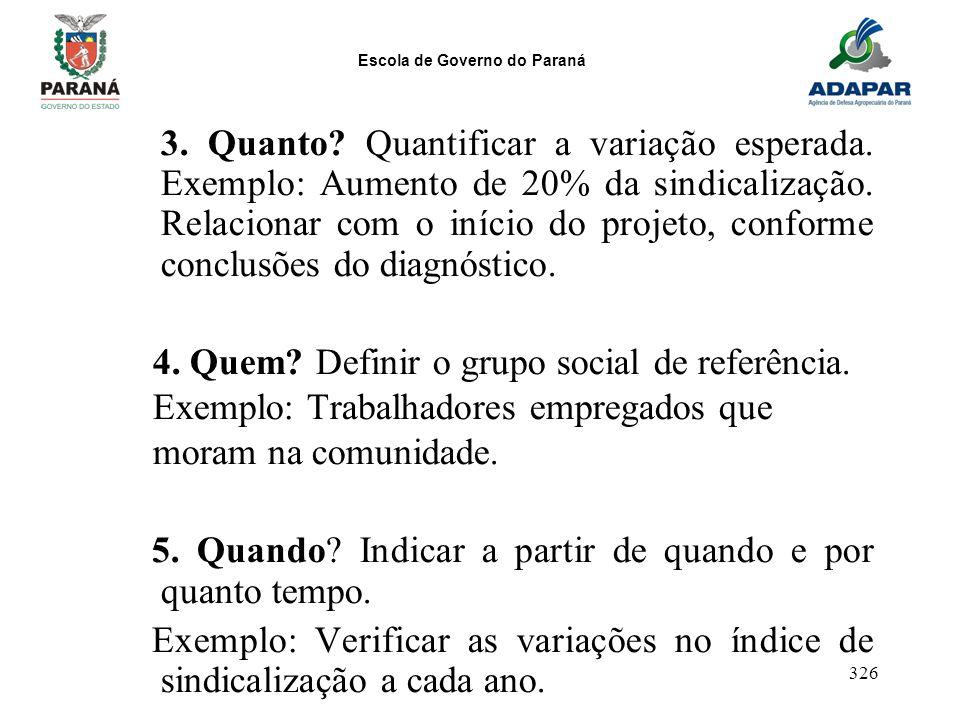 Escola de Governo do Paraná 326 3. Quanto? Quantificar a variação esperada. Exemplo: Aumento de 20% da sindicalização. Relacionar com o início do proj