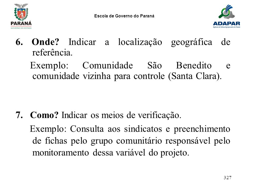 Escola de Governo do Paraná 327 6. Onde? Indicar a localização geográfica de referência. Exemplo: Comunidade São Benedito e comunidade vizinha para co