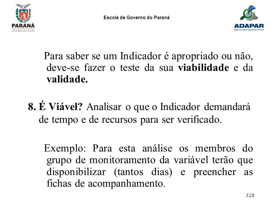 Escola de Governo do Paraná 328 Para saber se um Indicador é apropriado ou não, deve-se fazer o teste da sua viabilidade e da validade. 8. É Viável? A