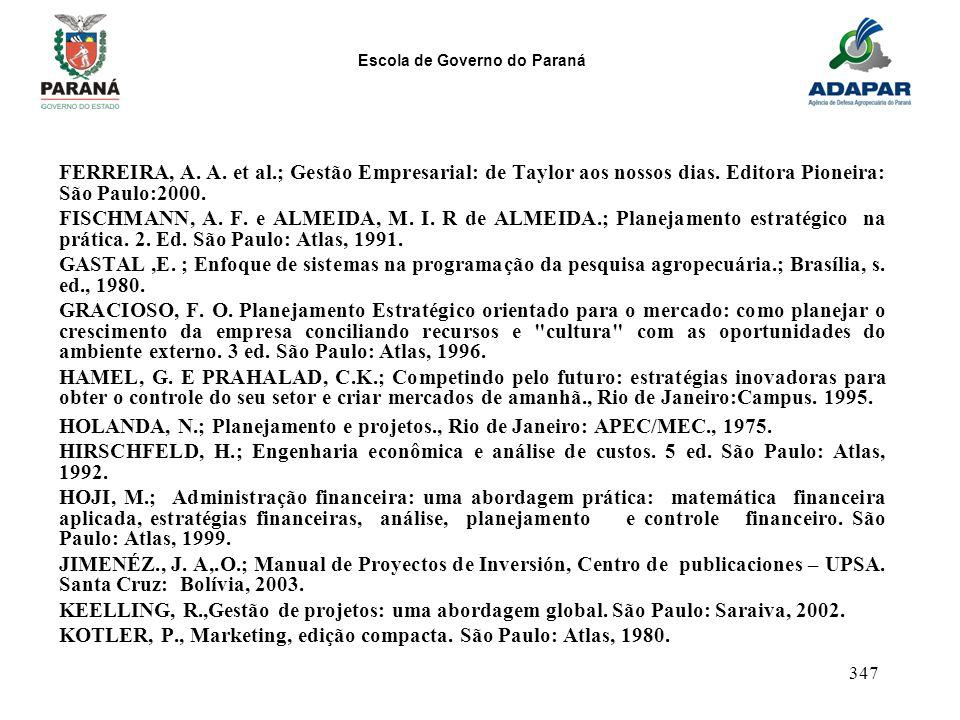 Escola de Governo do Paraná 347 FERREIRA, A. A. et al.; Gestão Empresarial: de Taylor aos nossos dias. Editora Pioneira: São Paulo:2000. FISCHMANN, A.