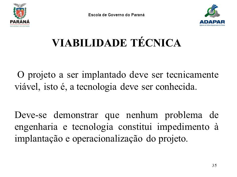 Escola de Governo do Paraná 35 VIABILIDADE TÉCNICA O projeto a ser implantado deve ser tecnicamente viável, isto é, a tecnologia deve ser conhecida. D