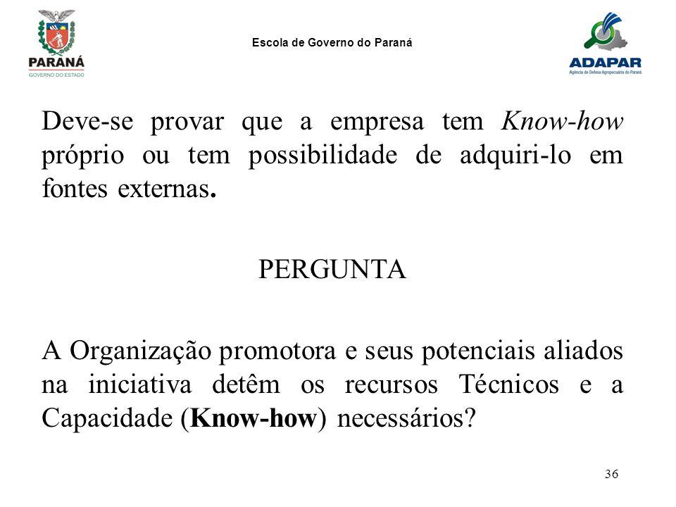 Escola de Governo do Paraná 36 Deve-se provar que a empresa tem Know-how próprio ou tem possibilidade de adquiri-lo em fontes externas. PERGUNTA A Org