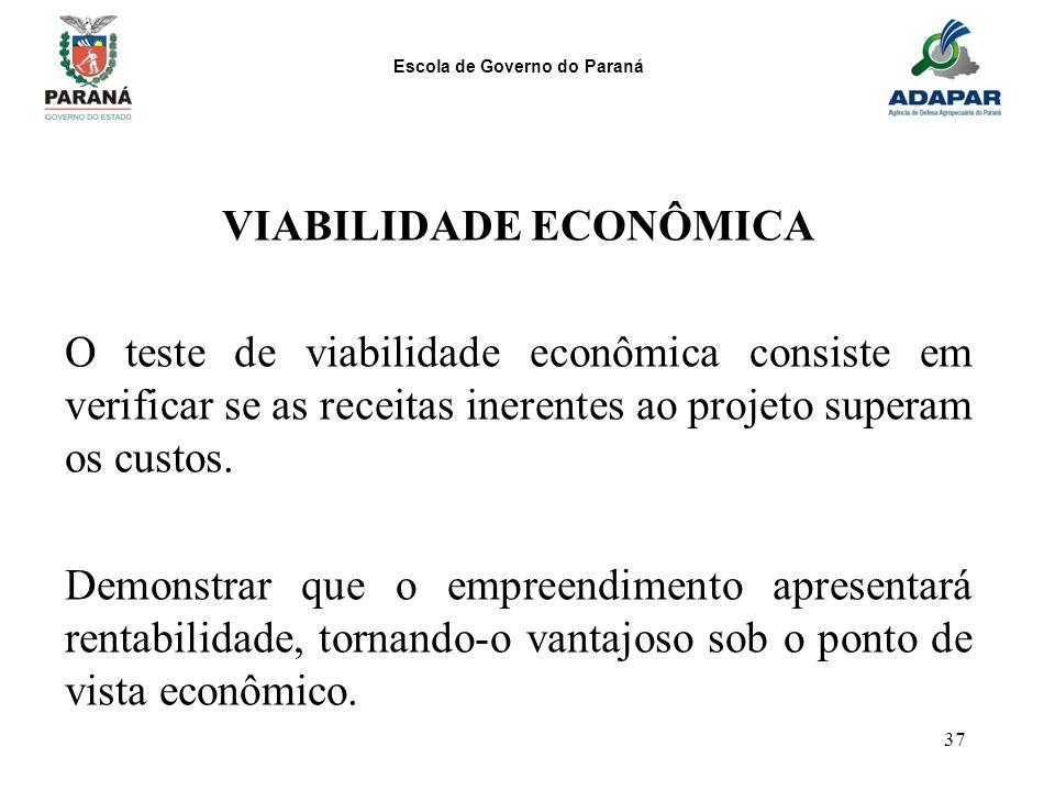 Escola de Governo do Paraná 37 VIABILIDADE ECONÔMICA O teste de viabilidade econômica consiste em verificar se as receitas inerentes ao projeto supera