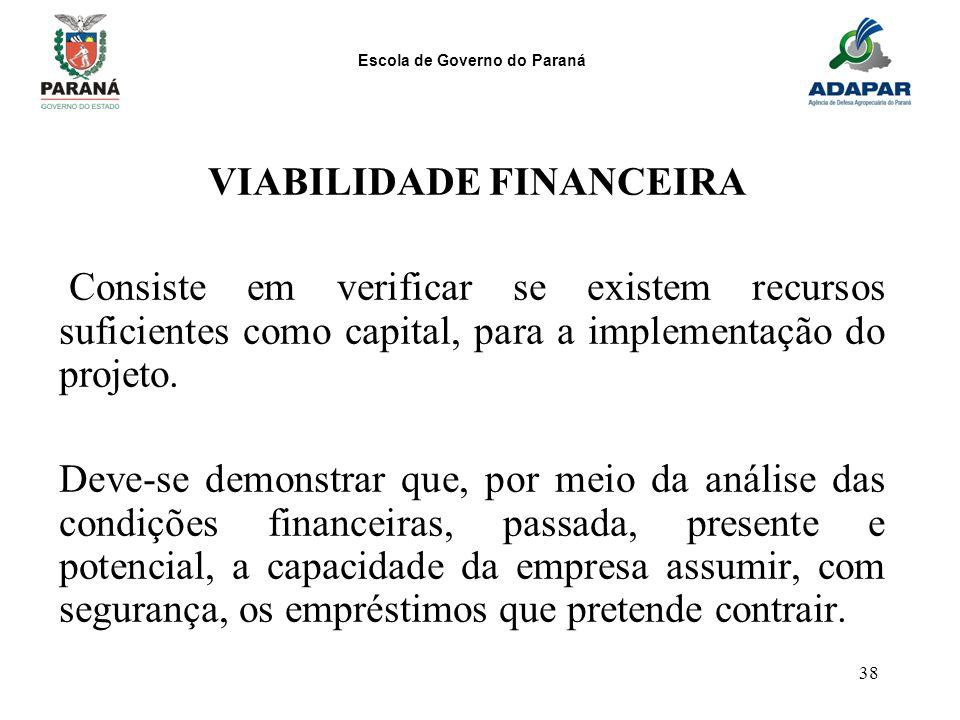 Escola de Governo do Paraná 38 VIABILIDADE FINANCEIRA Consiste em verificar se existem recursos suficientes como capital, para a implementação do proj
