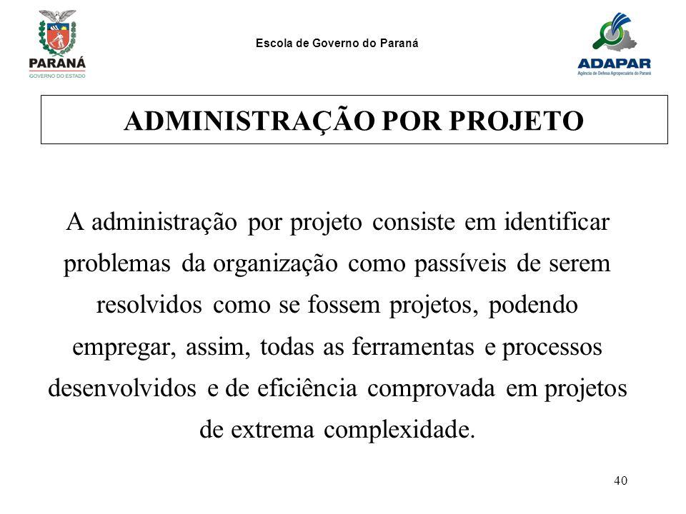 Escola de Governo do Paraná 40 ADMINISTRAÇÃO POR PROJETO A administração por projeto consiste em identificar problemas da organização como passíveis d