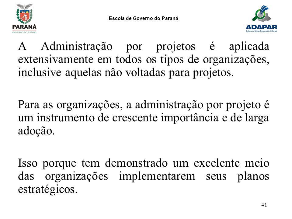 Escola de Governo do Paraná 41 A Administração por projetos é aplicada extensivamente em todos os tipos de organizações, inclusive aquelas não voltada