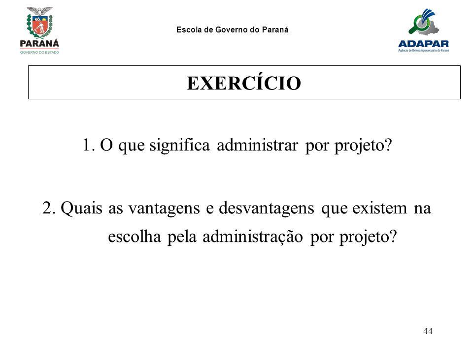 Escola de Governo do Paraná 44 EXERCÍCIO 1. O que significa administrar por projeto? 2. Quais as vantagens e desvantagens que existem na escolha pela