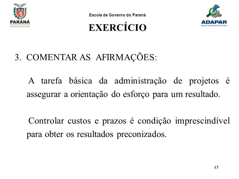 Escola de Governo do Paraná 45 EXERCÍCIO 3. COMENTAR AS AFIRMAÇÕES: A tarefa básica da administração de projetos é assegurar a orientação do esforço p