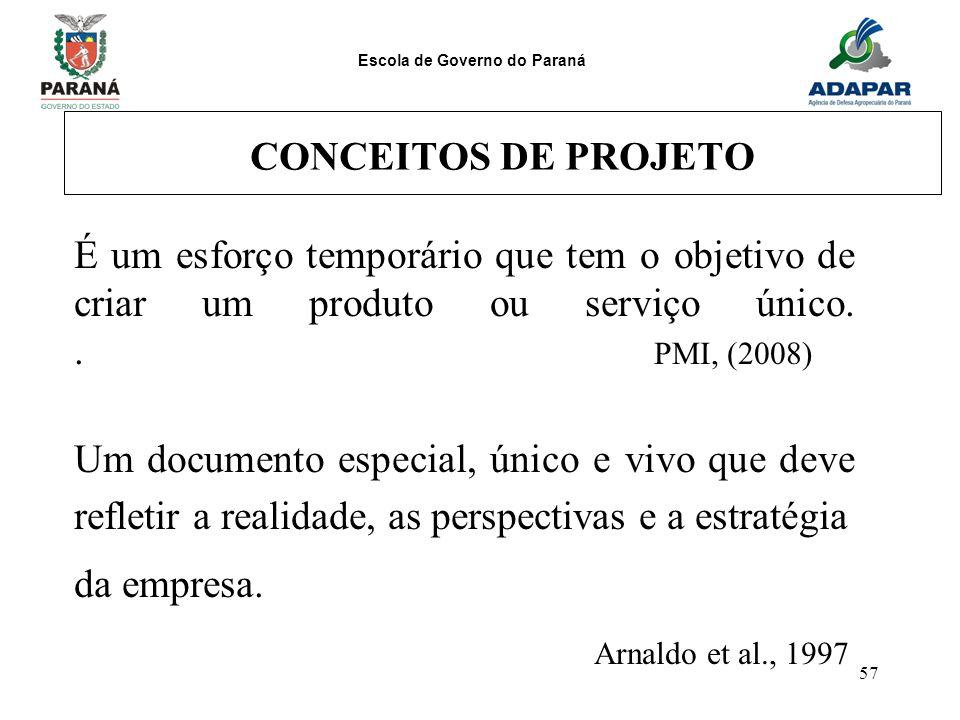Escola de Governo do Paraná 57 CONCEITOS DE PROJETO É um esforço temporário que tem o objetivo de criar um produto ou serviço único.. PMI, (2008) Um d