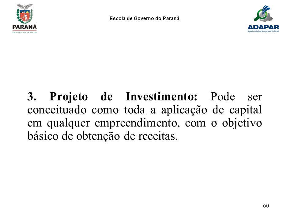 Escola de Governo do Paraná 60 3. Projeto de Investimento: Pode ser conceituado como toda a aplicação de capital em qualquer empreendimento, com o obj