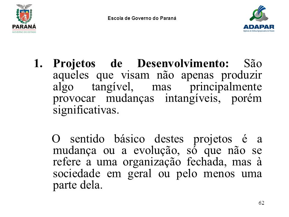 Escola de Governo do Paraná 62 1.Projetos de Desenvolvimento: São aqueles que visam não apenas produzir algo tangível, mas principalmente provocar mud