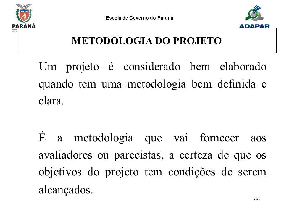Escola de Governo do Paraná 66 METODOLOGIA DO PROJETO Um projeto é considerado bem elaborado quando tem uma metodologia bem definida e clara. É a meto