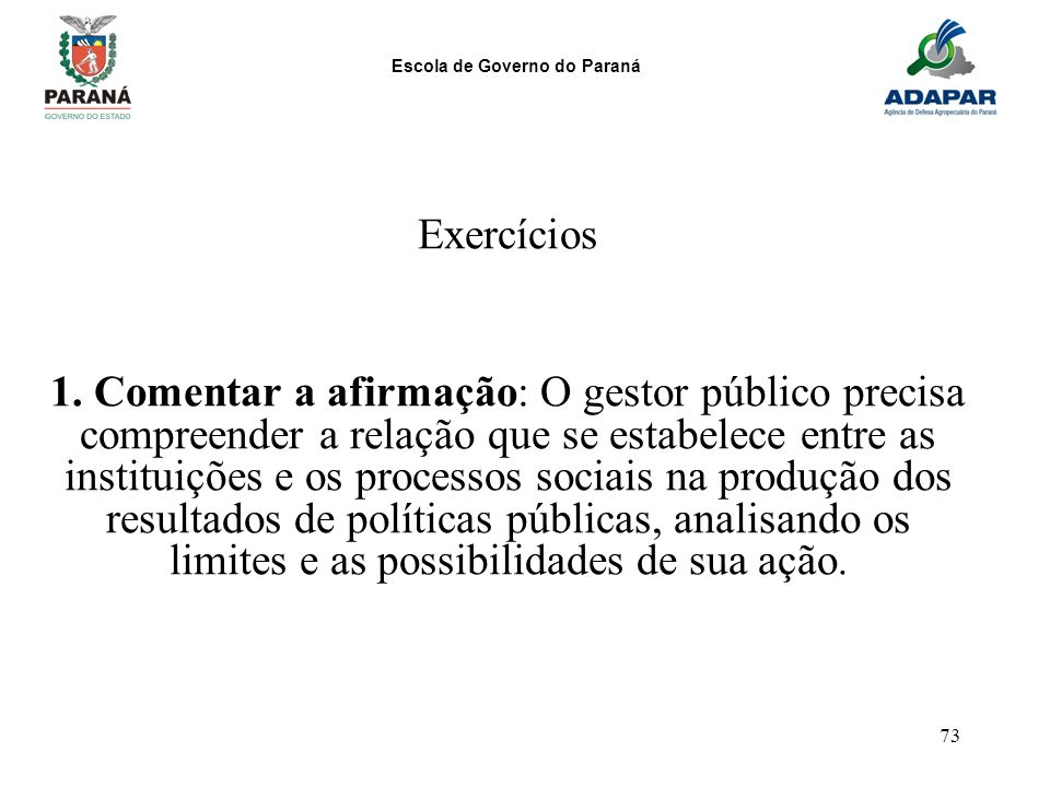 Escola de Governo do Paraná 73 Exercícios 1. Comentar a afirmação: O gestor público precisa compreender a relação que se estabelece entre as instituiç