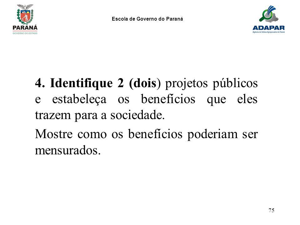 Escola de Governo do Paraná 75 4. Identifique 2 (dois) projetos públicos e estabeleça os benefícios que eles trazem para a sociedade. Mostre como os b