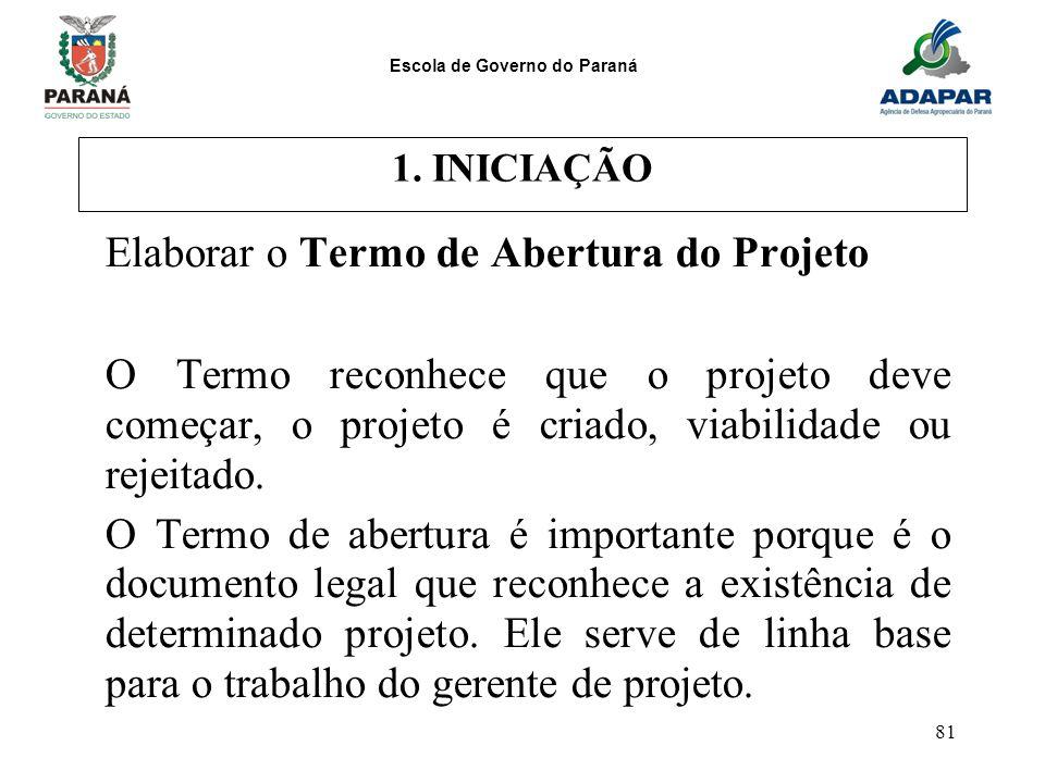 Escola de Governo do Paraná 81 1. INICIAÇÃO Elaborar o Termo de Abertura do Projeto O Termo reconhece que o projeto deve começar, o projeto é criado,