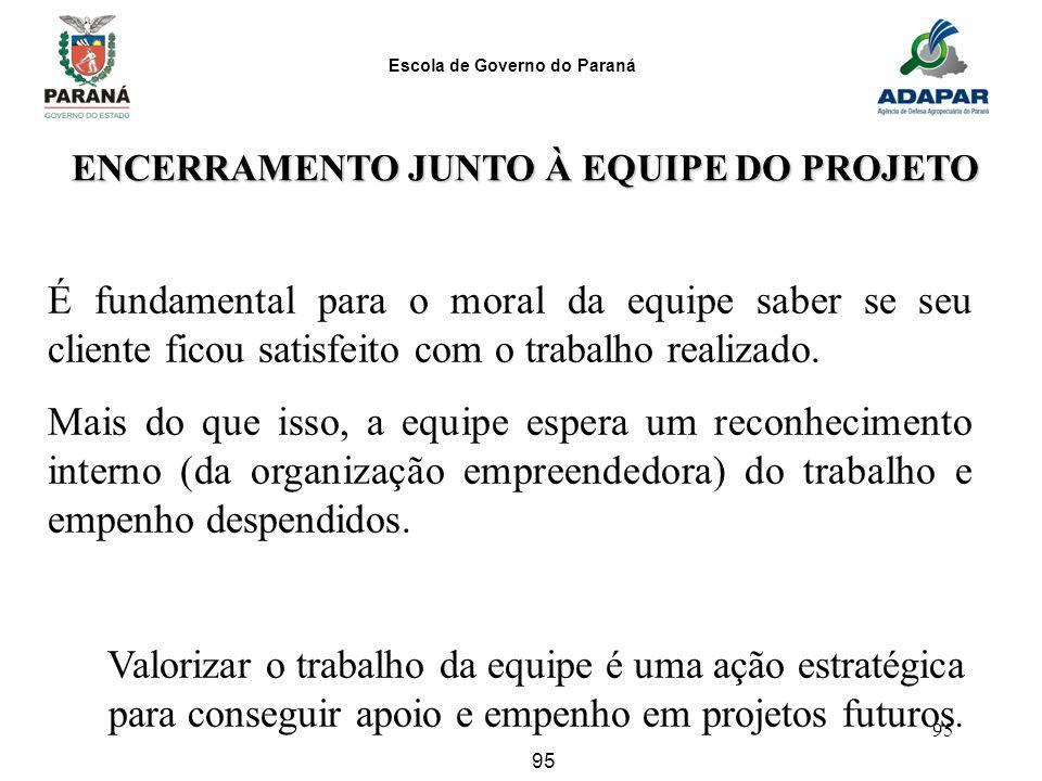 Escola de Governo do Paraná 95 ENCERRAMENTO JUNTO À EQUIPE DO PROJETO É fundamental para o moral da equipe saber se seu cliente ficou satisfeito com o