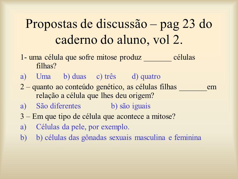 Propostas de discussão – pag 23 do caderno do aluno, vol 2. 1- uma célula que sofre mitose produz _______ células filhas? a)Uma b) duas c) três d) qua