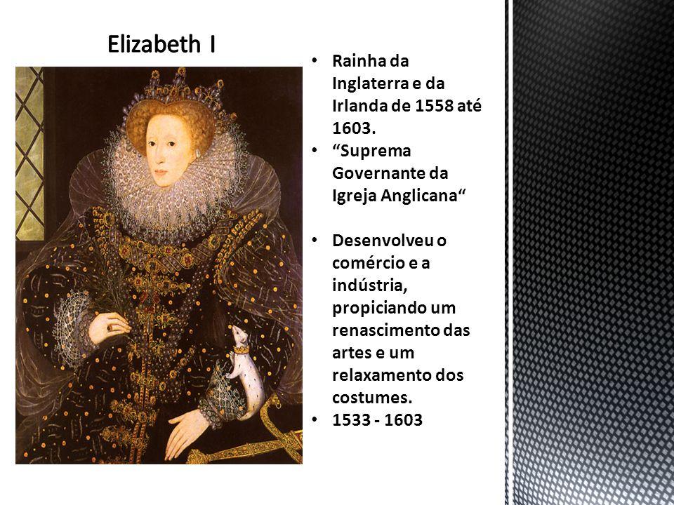 Rainha da Inglaterra e da Irlanda de 1558 até 1603. Suprema Governante da Igreja Anglicana Desenvolveu o comércio e a indústria, propiciando um renasc