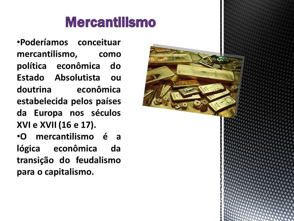 Poderíamos conceituar mercantilismo, como política econômica do Estado Absolutista ou doutrina econômica estabelecida pelos países da Europa nos sécul