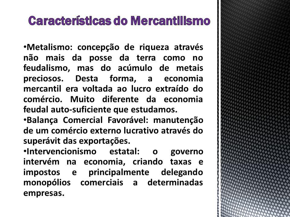 Metalismo: concepção de riqueza através não mais da posse da terra como no feudalismo, mas do acúmulo de metais preciosos. Desta forma, a economia mer