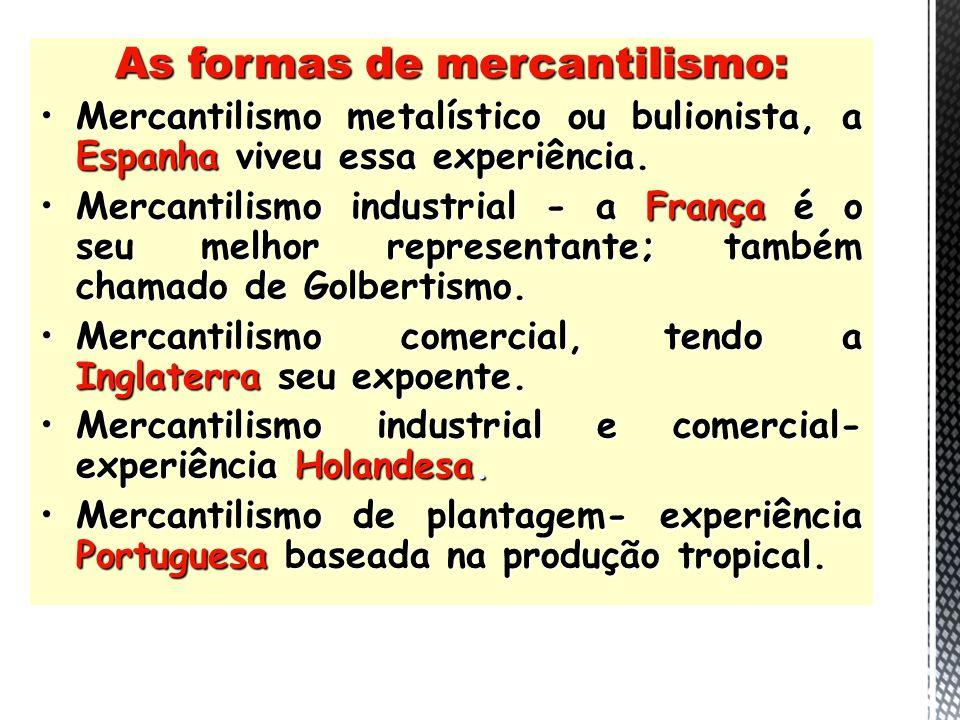 As formas de mercantilismo: Mercantilismo metalístico ou bulionista, a Espanha viveu essa experiência.Mercantilismo metalístico ou bulionista, a Espan