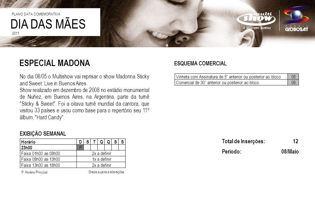 DIA DAS MÃES 2011 ESQUEMA COMERCIAL EXIBIÇÃO SEMANAL No dia 08/05 o Multishow vai reprisar o show Madonna Sticky and Sweet: Live in Buenos Aires. Show