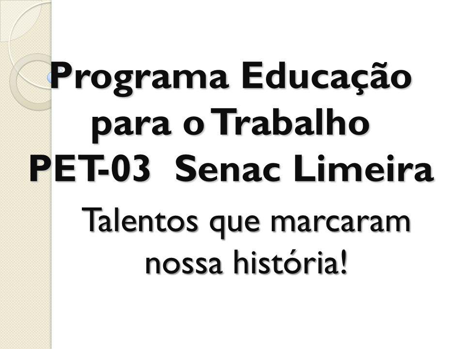 Programa Educação para o Trabalho PET-03 Senac Limeira Talentos que marcaram nossa história!