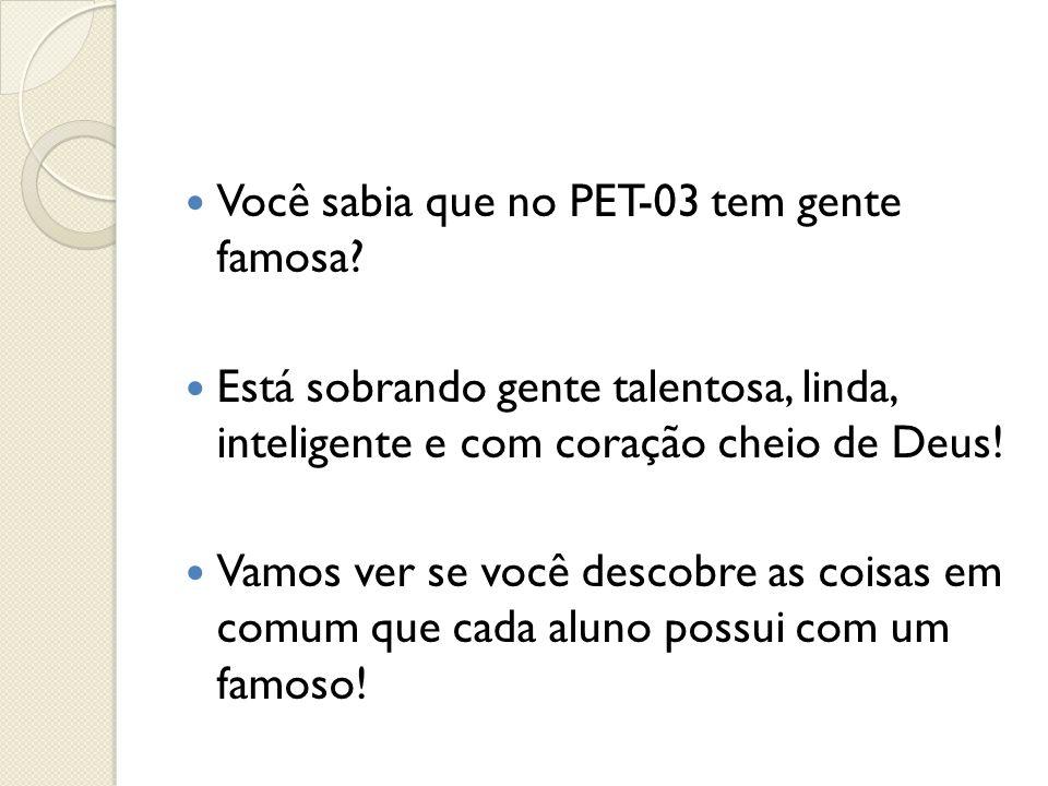 Você sabia que no PET-03 tem gente famosa? Está sobrando gente talentosa, linda, inteligente e com coração cheio de Deus! Vamos ver se você descobre a