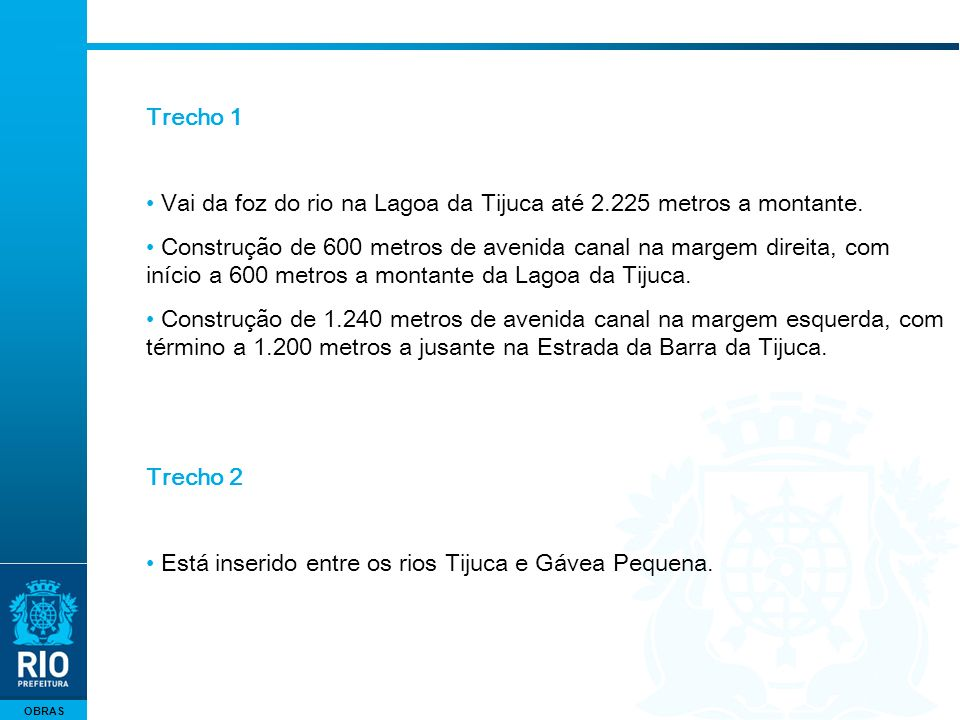 OBRAS Trecho 1 Vai da foz do rio na Lagoa da Tijuca até 2.225 metros a montante. Construção de 600 metros de avenida canal na margem direita, com iníc