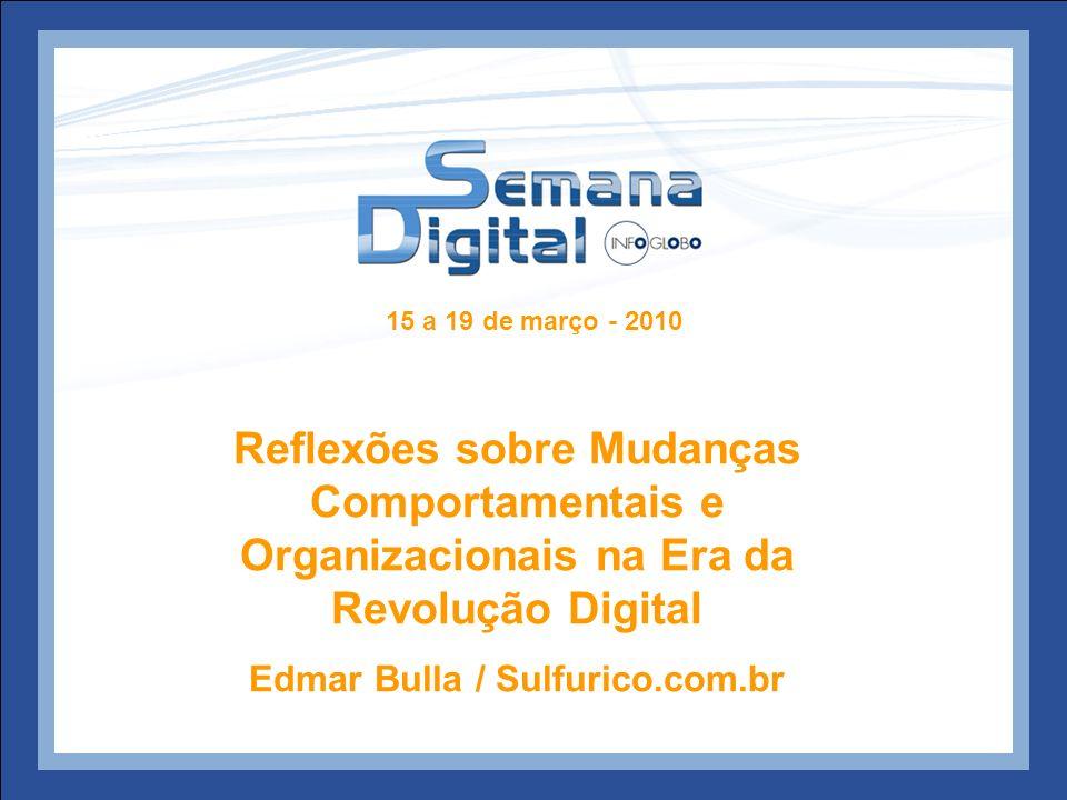 15 a 19 de março - 2010 Reflexões sobre Mudanças Comportamentais e Organizacionais na Era da Revolução Digital Edmar Bulla / Sulfurico.com.br